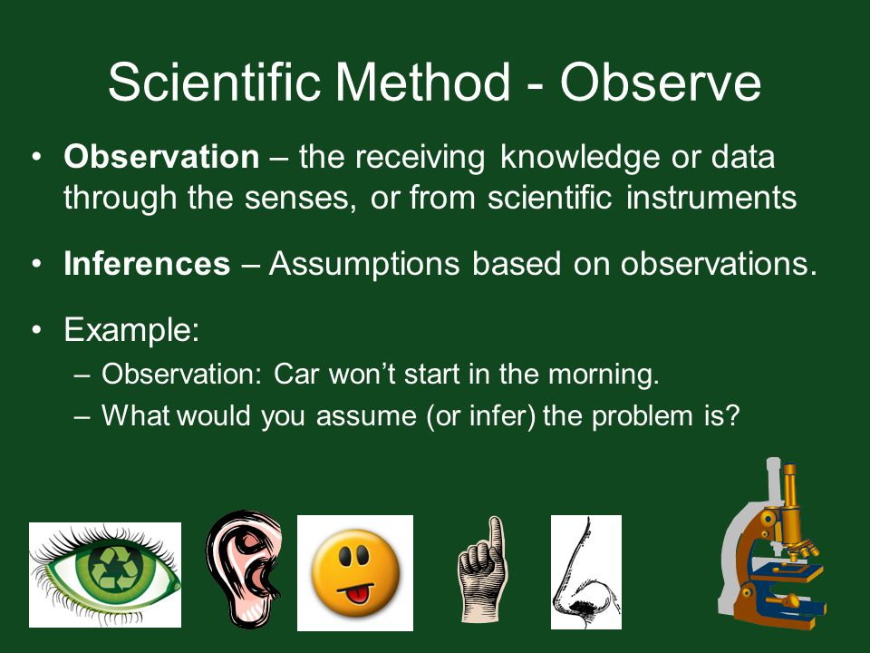 Scientific Method - Observe Observation – the receiving knowledge or data through the senses, or from scientific instruments Inferences – Assumptions