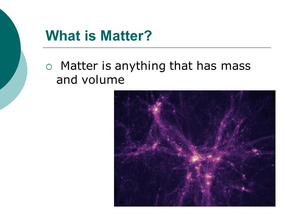 What is Matter?  Matter is anything that has mass and volume