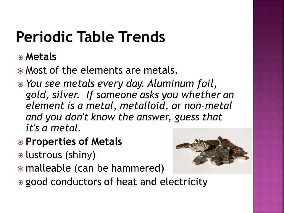  Metals  Most of the elements are metals.  You see metals every day. Aluminum foil, gold, silver. If someone asks you whether an element is a metal