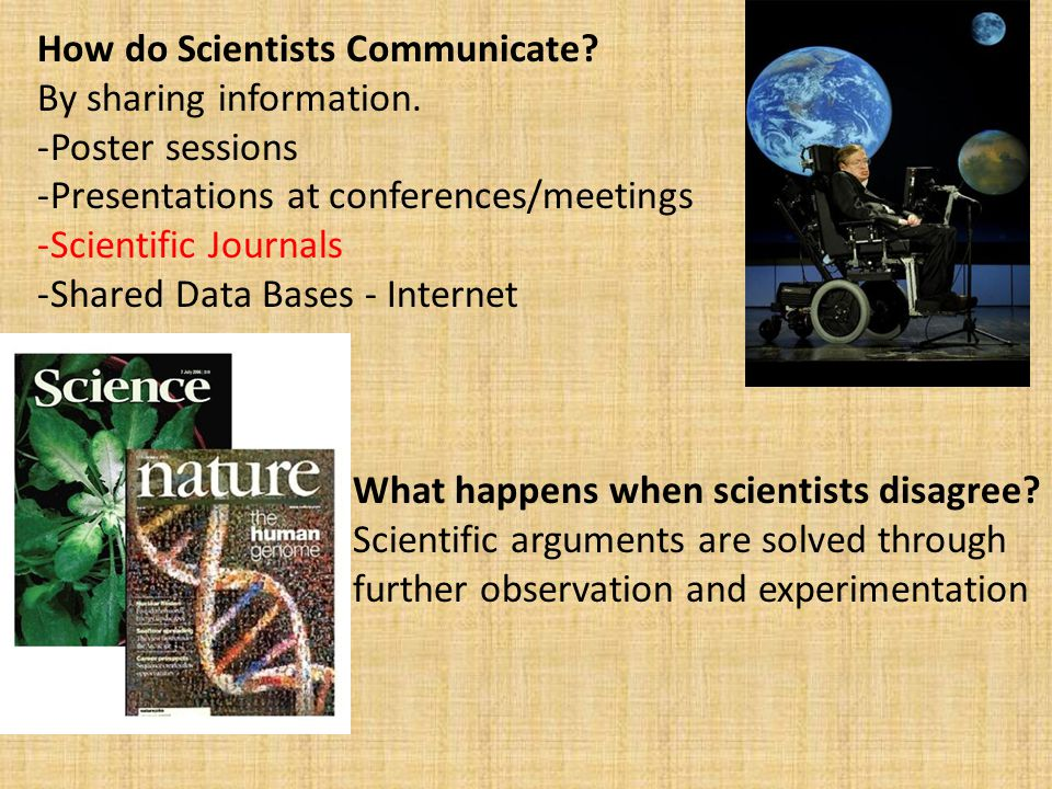 How do Scientists Communicate? By sharing information. -Poster sessions -Presentations at conferences/meetings -Scientific Journals -Shared Data Bases