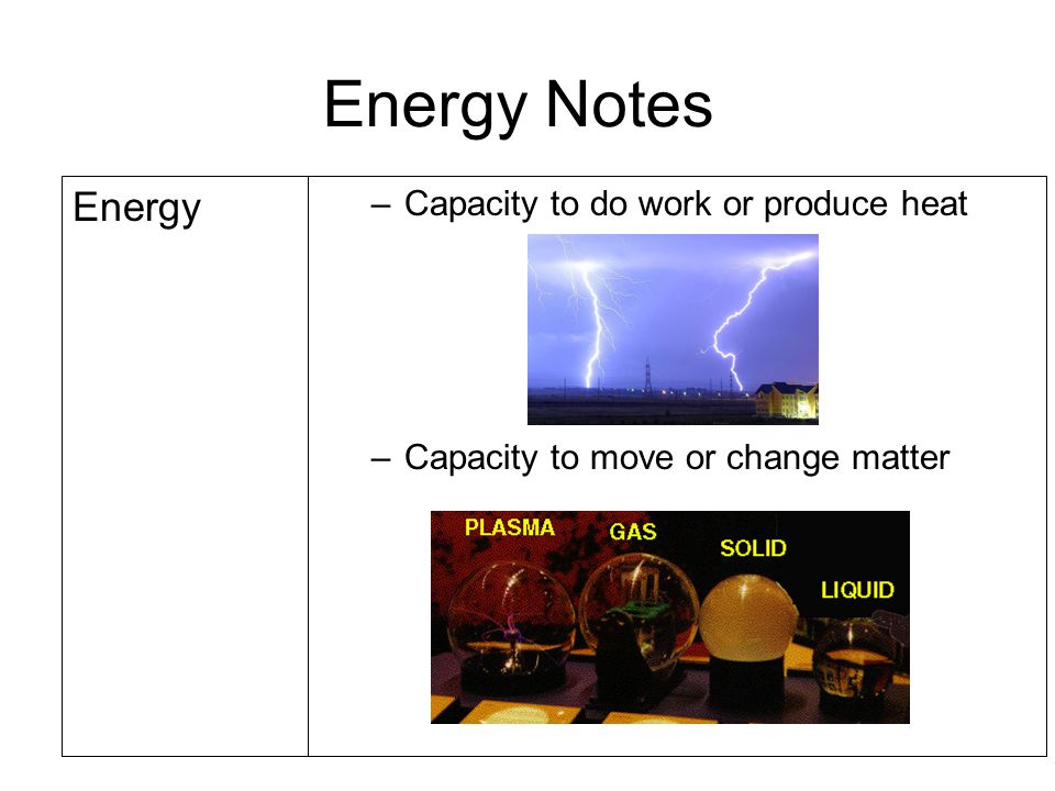 Energy Notes Energy –Capacity to do work or produce heat –Capacity to move or change matter