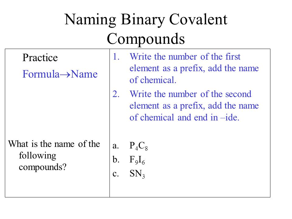 Naming Binary Covalent Compounds Practice Formula  Name What is the name of the following compounds? 1.Write the number of the first element as a pre