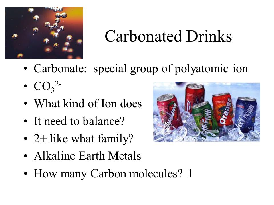 Carbonated Drinks Carbonate: special group of polyatomic ion CO 3 2- What kind of Ion does It need to balance? 2+ like what family? Alkaline Earth Met