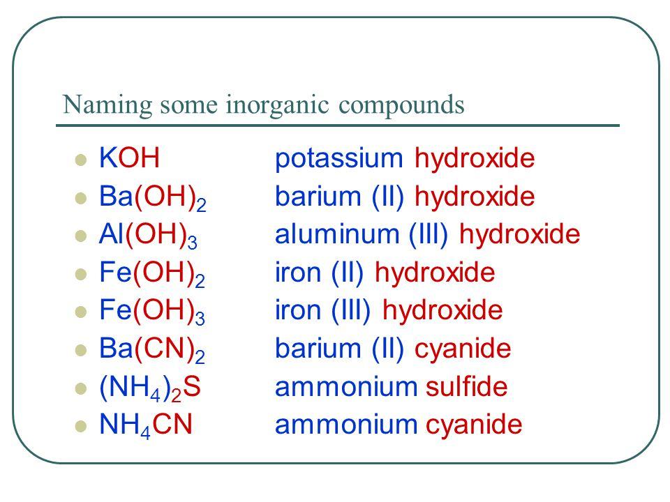 Naming some inorganic compounds KOHpotassium hydroxide Ba(OH) 2 barium (II) hydroxide Al(OH) 3 aluminum (III) hydroxide Fe(OH) 2 iron (II) hydroxide F