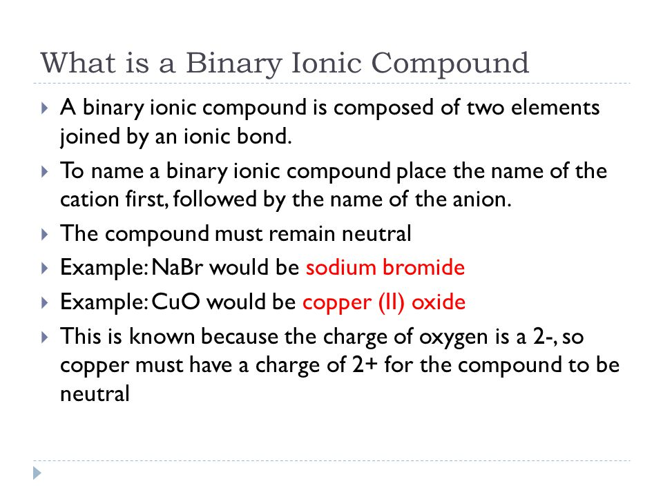 What is a Binary Ionic Compound  A binary ionic compound is composed of two elements joined by an ionic bond.  To name a binary ionic compound place