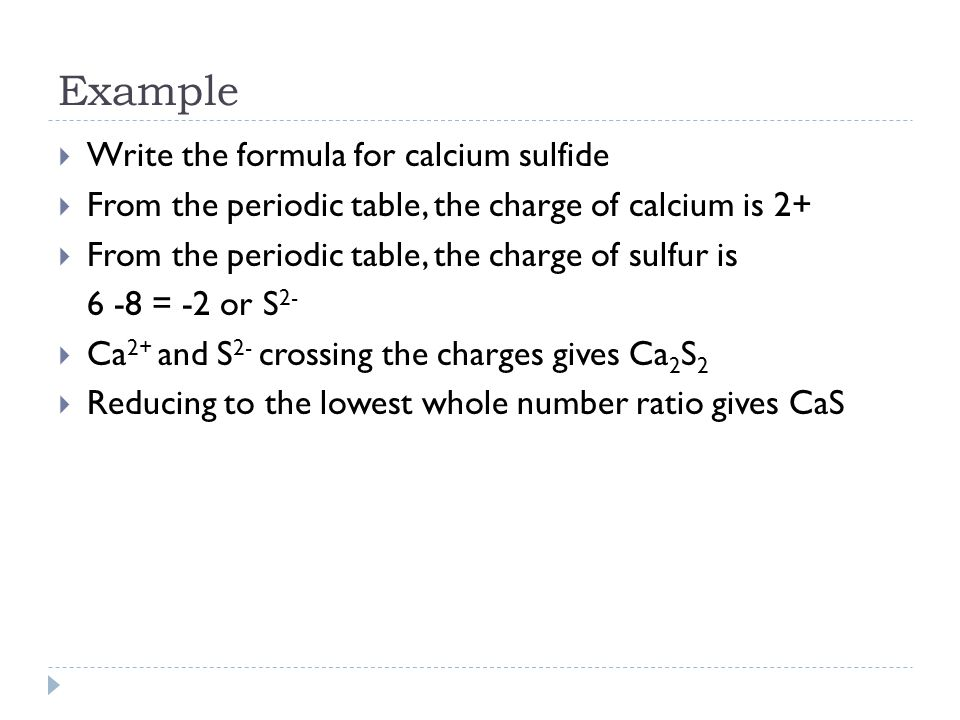 Example  Write the formula for calcium sulfide  From the periodic table, the charge of calcium is 2+  From the periodic table, the charge of sulfur