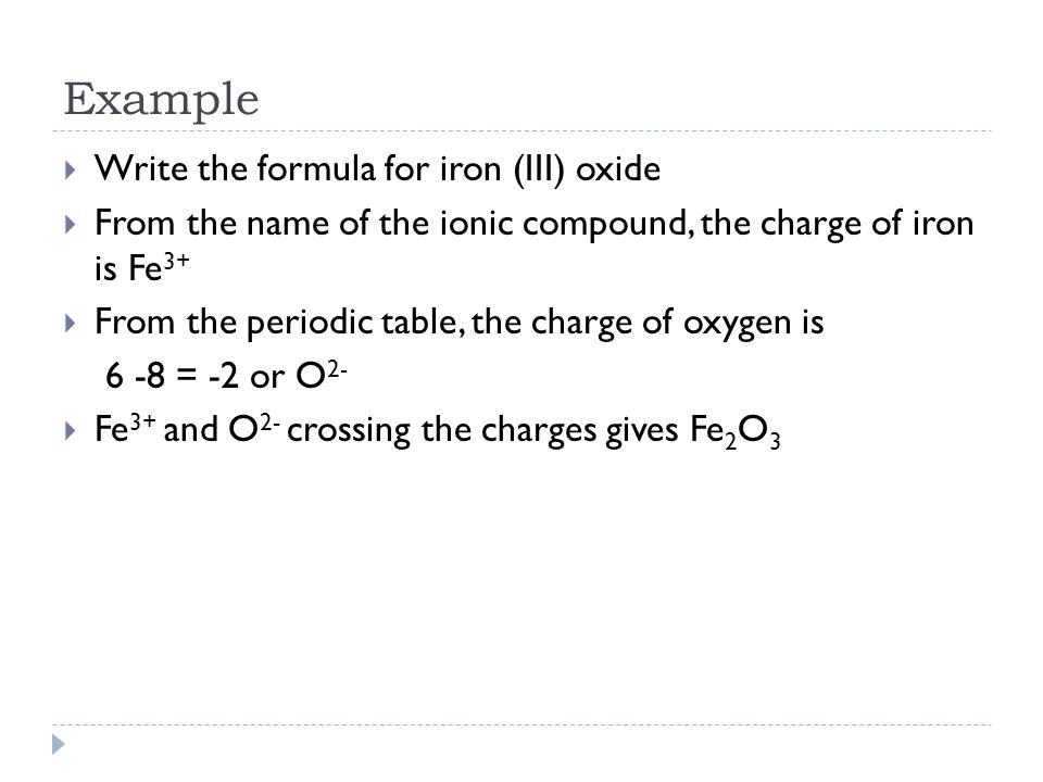 Example  Write the formula for iron (III) oxide  From the name of the ionic compound, the charge of iron is Fe 3+  From the periodic table, the cha