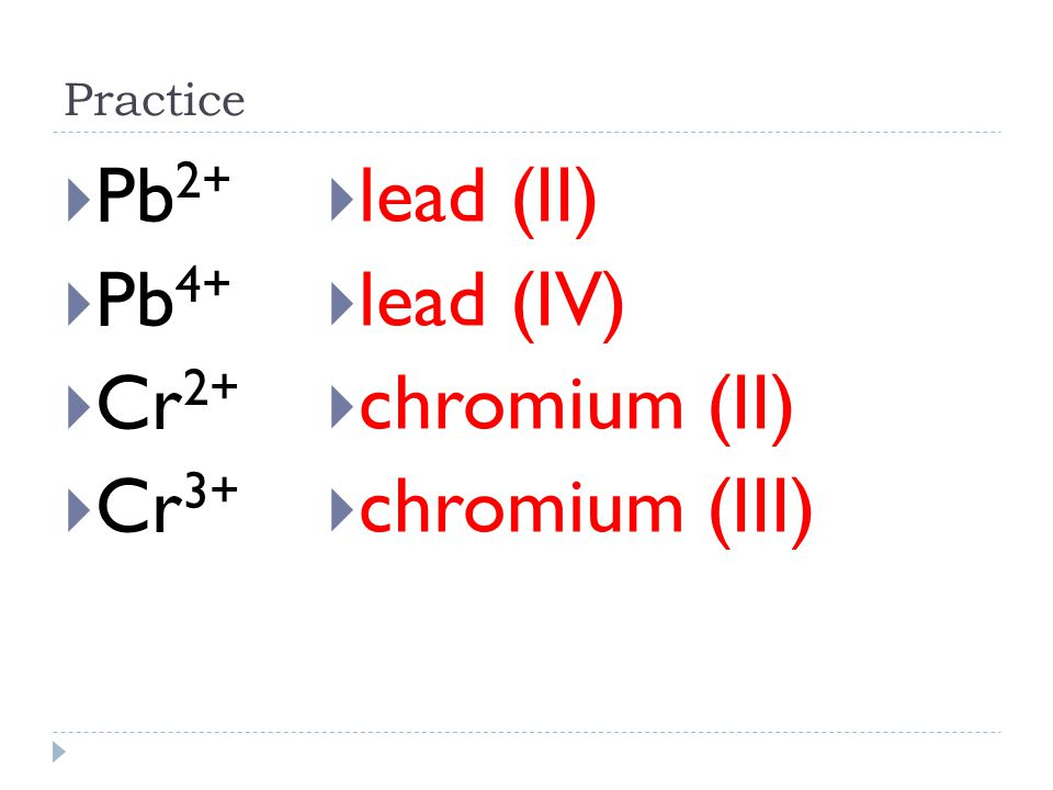 Example  Write the formula for iron (III) oxide  From the name of the ionic compound, the charge of iron is Fe 3+  From the periodic table, the charge of oxygen is 6 -8 = -2 or O 2-  Fe 3+ and O 2- crossing the charges gives Fe 2 O 3