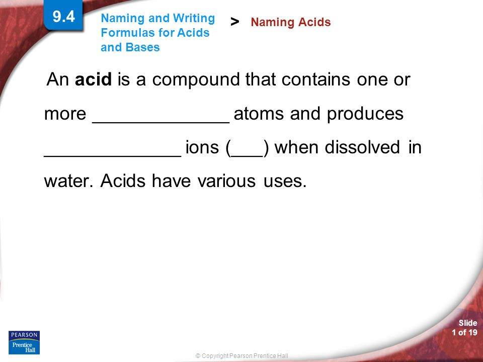 Slide 2 of 19 © Copyright Pearson Prentice Hall Naming and Writing Formulas for Acids and Bases > Three rules can help you name an acid with the general formula H n X.