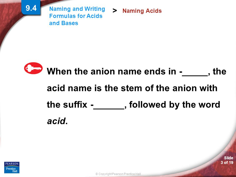 © Copyright Pearson Prentice Hall Slide 4 of 19 Naming and Writing Formulas for Acids and Bases > When the anion name ends in -______, the acid name is the stem of the anion with the suffix -_____ followed by the word acid.
