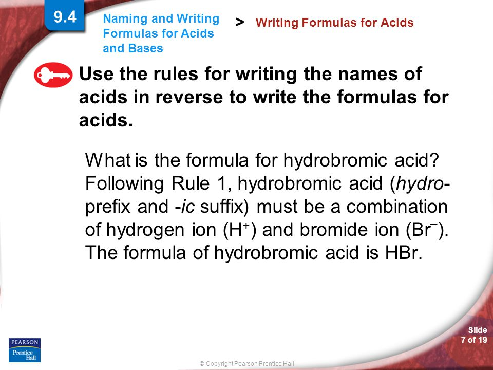 Slide 8 of 19 © Copyright Pearson Prentice Hall Naming and Writing Formulas for Acids and Bases > Writing the formula for Acids a.Nitrous acid b.Phosphoric acid c.Hydrobromic acid d.Carbonic acid e.Sulfurous acid f.Acetic acid