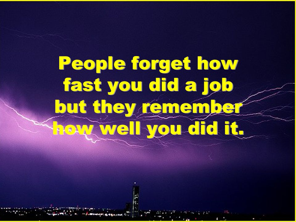People forget how fast you did a job but they remember how well you did it.