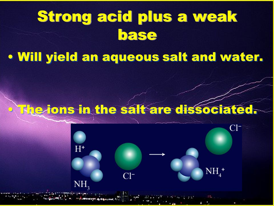 Strong acid plus a weak base Will yield an aqueous salt and water.