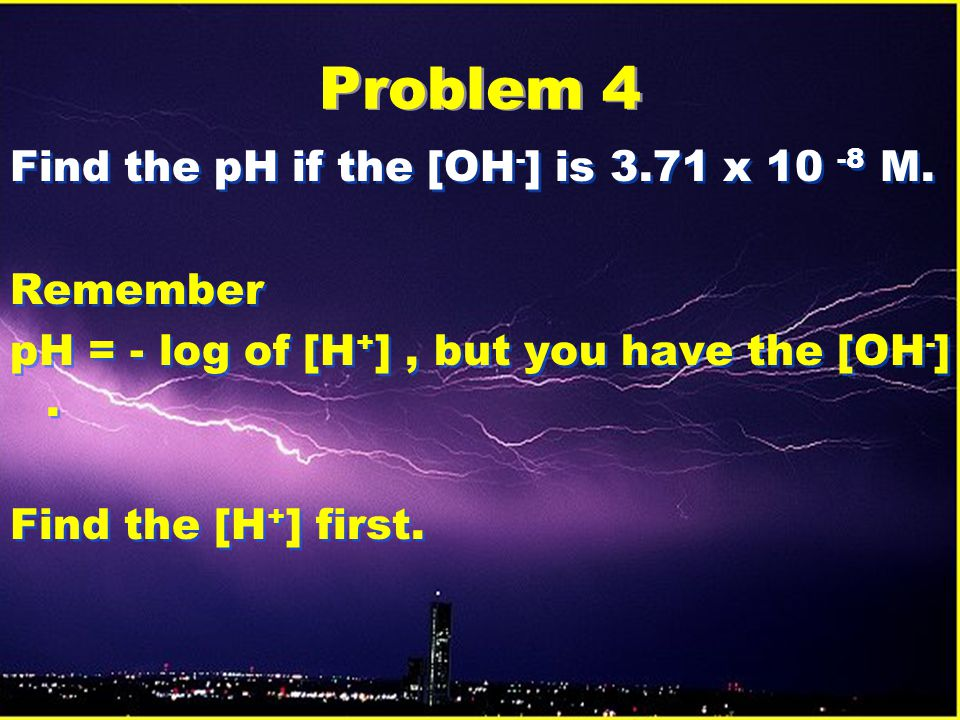 Problem 4 Find the pH if the [OH - ] is 3.71 x 10 -8 M.