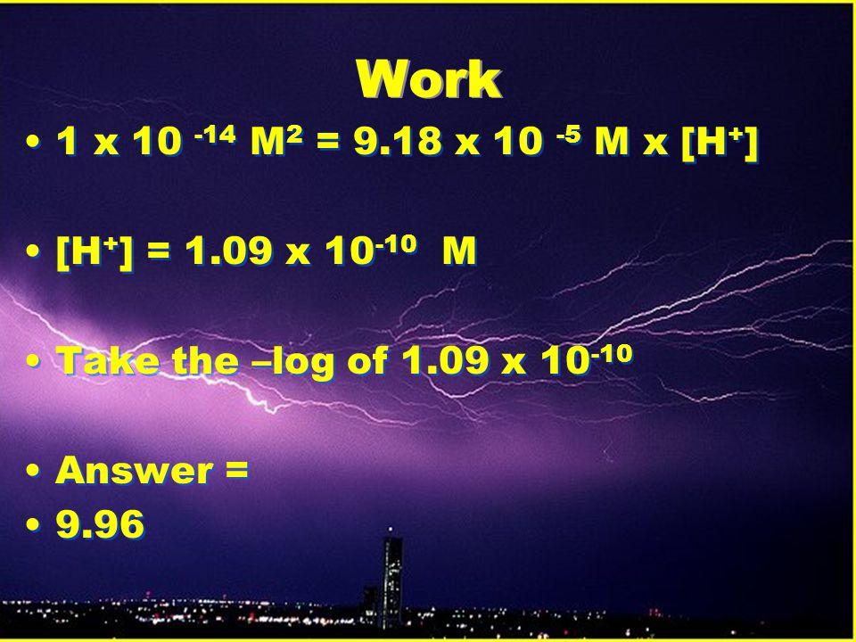Work 1 x 10 -14 M 2 = 9.18 x 10 -5 M x [H + ] [H + ] = 1.09 x 10 -10 M Take the –log of 1.09 x 10 -10 Answer = 9.96 1 x 10 -14 M 2 = 9.18 x 10 -5 M x [H + ] [H + ] = 1.09 x 10 -10 M Take the –log of 1.09 x 10 -10 Answer = 9.96