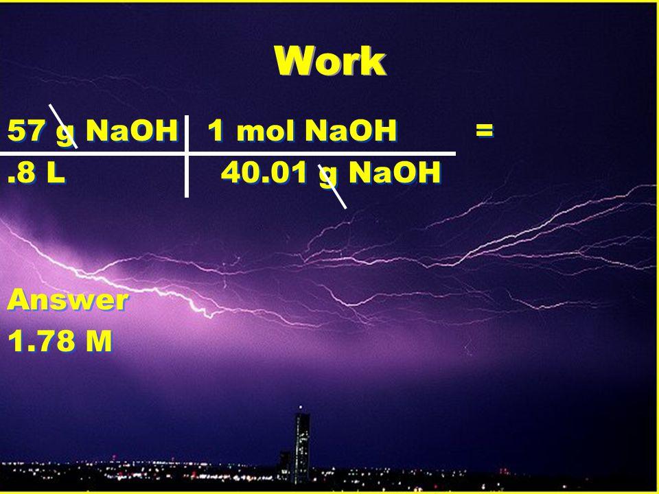 Work 57 g NaOH 1 mol NaOH =.8 L 40.01 g NaOH Answer 1.78 M 57 g NaOH 1 mol NaOH =.8 L 40.01 g NaOH Answer 1.78 M