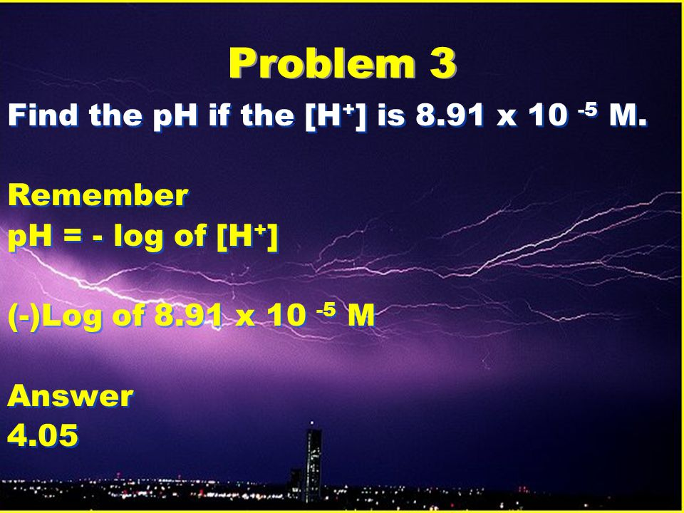 Problem 3 Find the pH if the [H + ] is 8.91 x 10 -5 M.