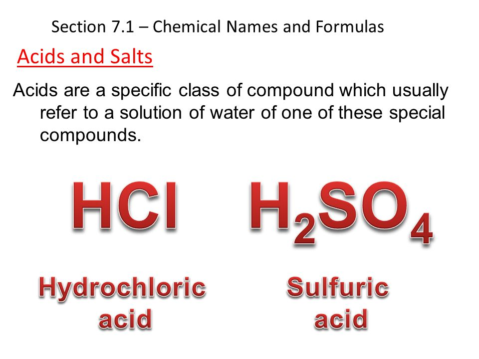 Section 7.1 – Chemical Names and Formulas Acids and Salts Acids are a specific class of compound which usually refer to a solution of water of one of
