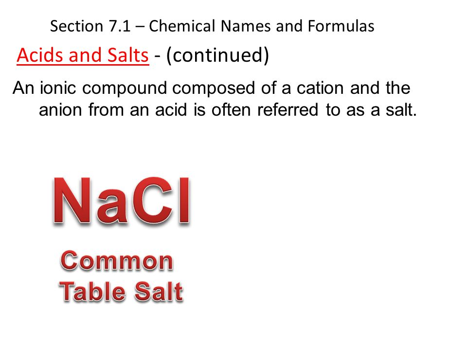 Section 7.1 – Chemical Names and Formulas Acids and Salts - (continued) An ionic compound composed of a cation and the anion from an acid is often ref