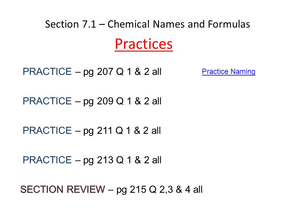 Section 7.1 – Chemical Names and Formulas Practices PRACTICE – pg 207 Q 1 & 2 all PRACTICE – pg 209 Q 1 & 2 all PRACTICE – pg 211 Q 1 & 2 all PRACTICE