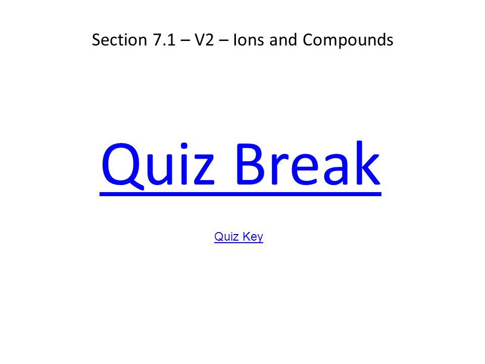 Section 7.1 – V2 – Ions and Compounds Quiz Break Quiz Key