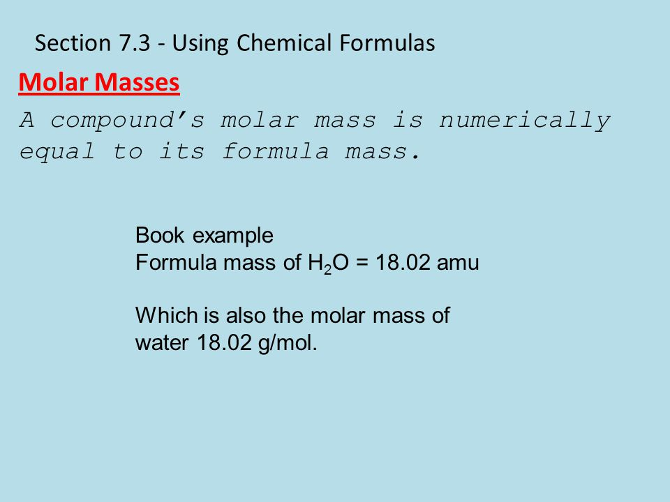 Section 7.3 - Using Chemical Formulas Molar Masses A compound's molar mass is numerically equal to its formula mass. Book example Formula mass of H 2