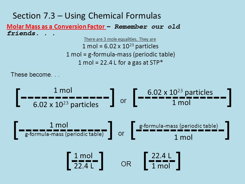 Section 7.3 – Using Chemical Formulas Molar Mass as a Conversion Factor – Remember our old friends... There are 3 mole equalities. They are: 1 mol = 6