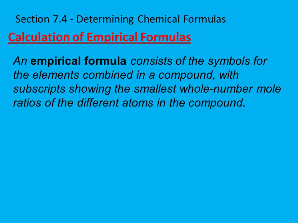 Section 7.4 - Determining Chemical Formulas Calculation of Empirical Formulas An empirical formula consists of the symbols for the elements combined i