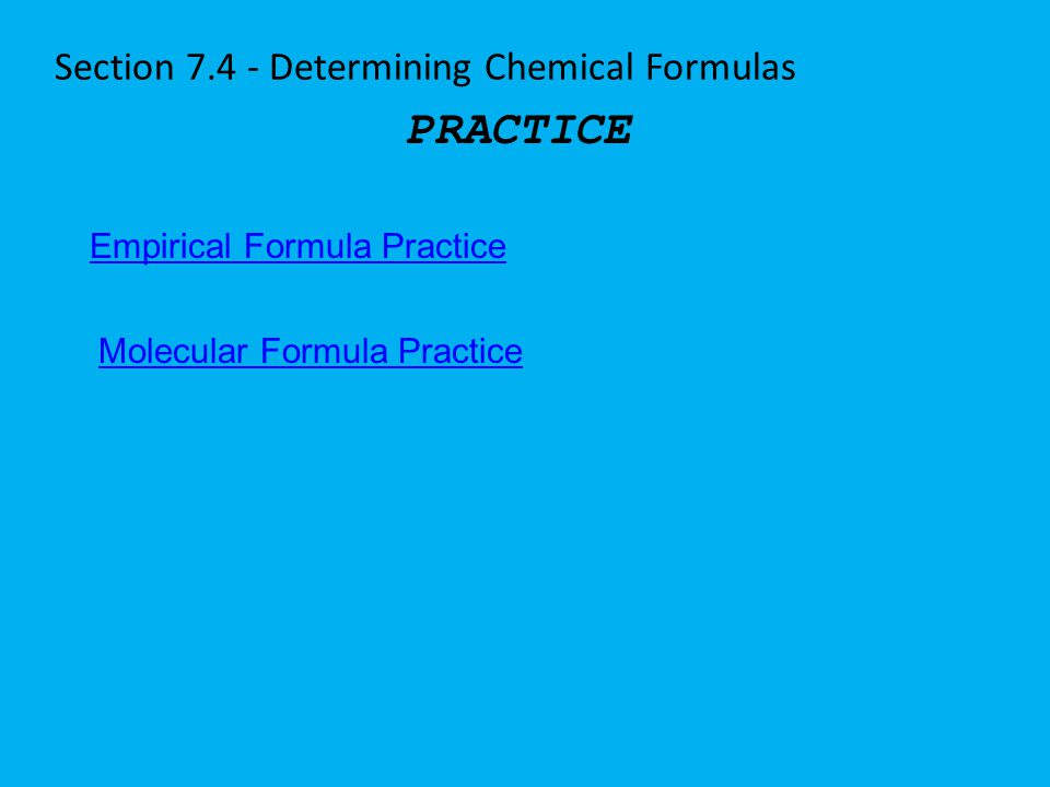Section 7.4 - Determining Chemical Formulas PRACTICE Empirical Formula Practice Molecular Formula Practice