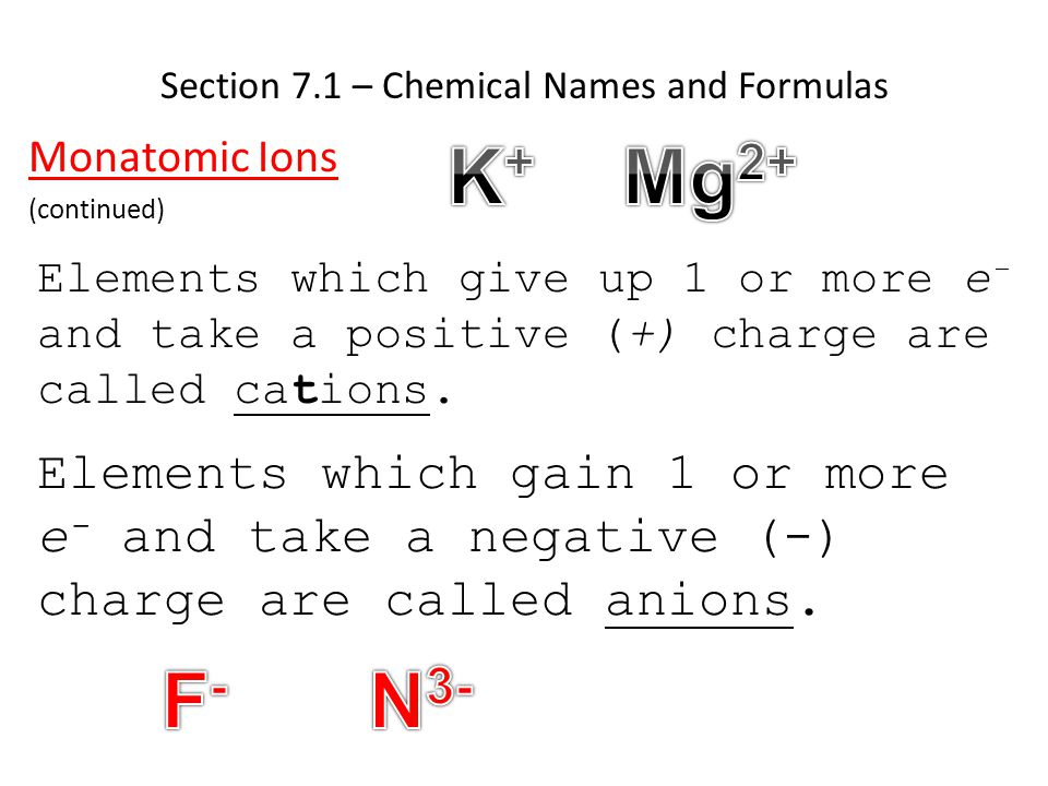 Section 7.1 – Chemical Names and Formulas Monatomic Ions (continued) Elements which give up 1 or more e - and take a positive (+) charge are called ca