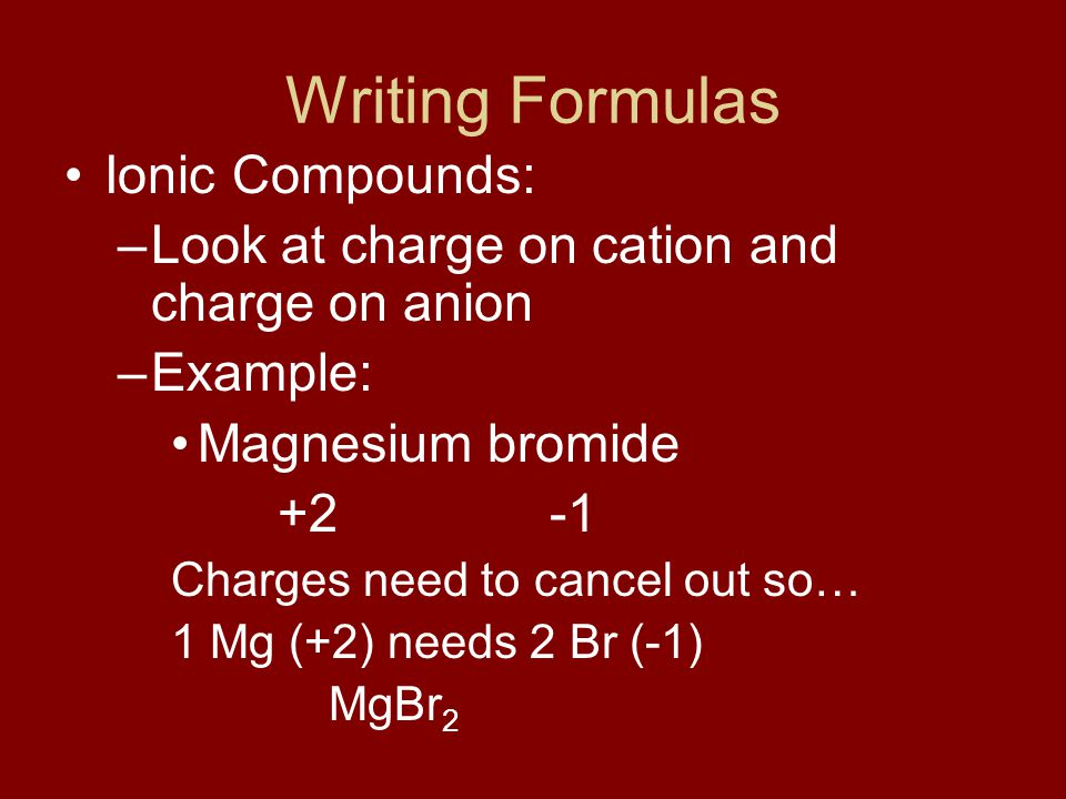 Writing Formulas Ionic Compounds: –Look at charge on cation and charge on anion –Example: Magnesium bromide +2 -1 Charges need to cancel out so… 1 Mg (+2) needs 2 Br (-1) MgBr 2