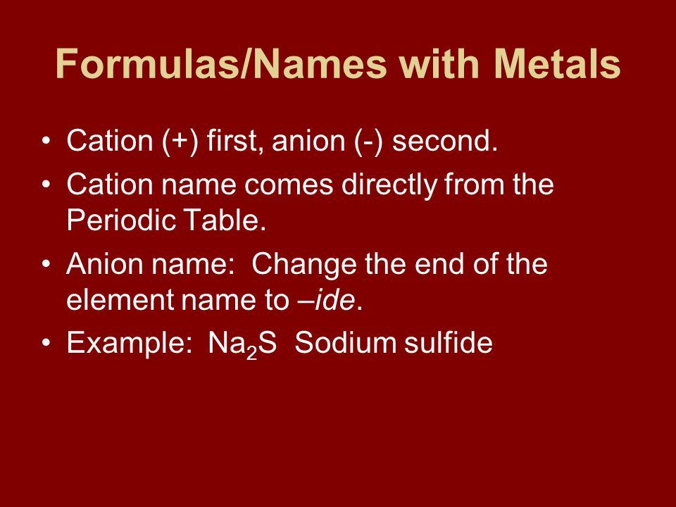 Formulas/Names with Metals Cation (+) first, anion (-) second.