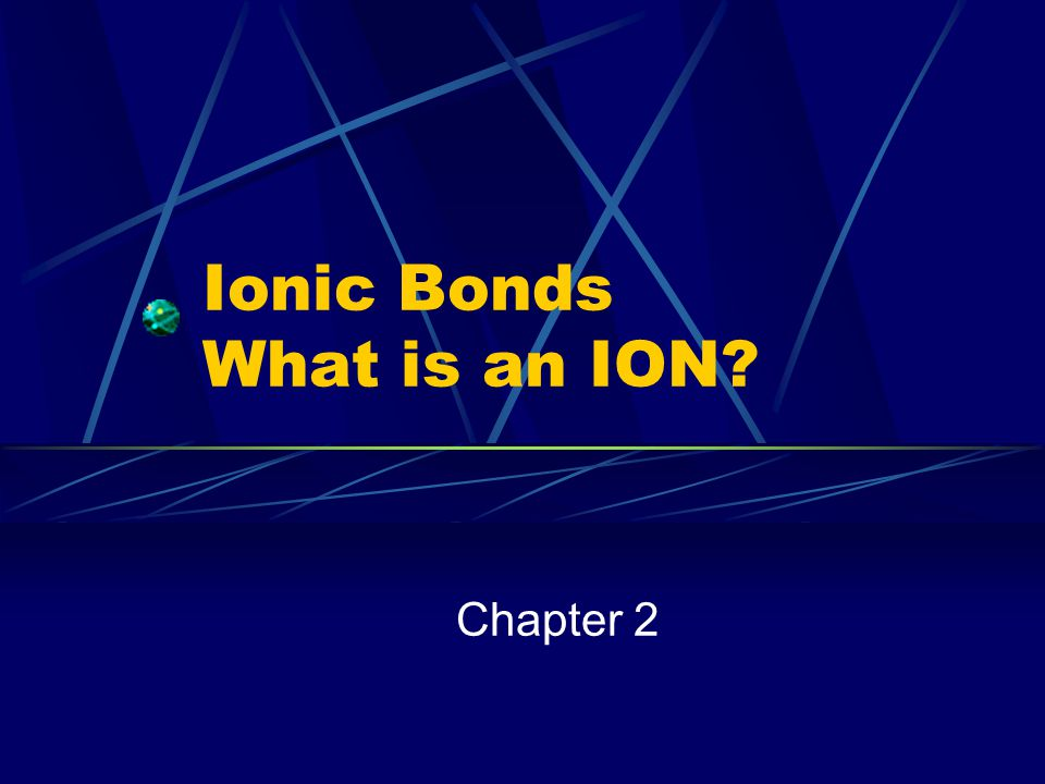 Ionic Bonds What is an ION? Chapter 2