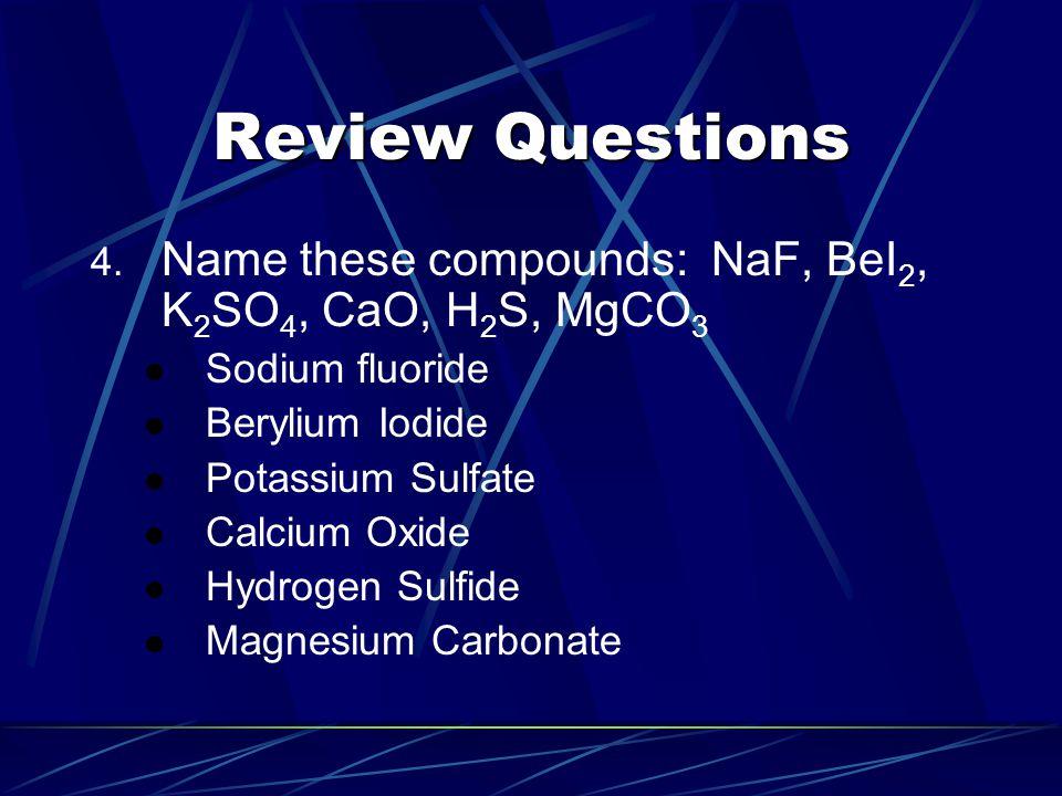 Review Questions 4. Name these compounds: NaF, BeI 2, K 2 SO 4, CaO, H 2 S, MgCO 3 Sodium fluoride Berylium Iodide Potassium Sulfate Calcium Oxide Hyd
