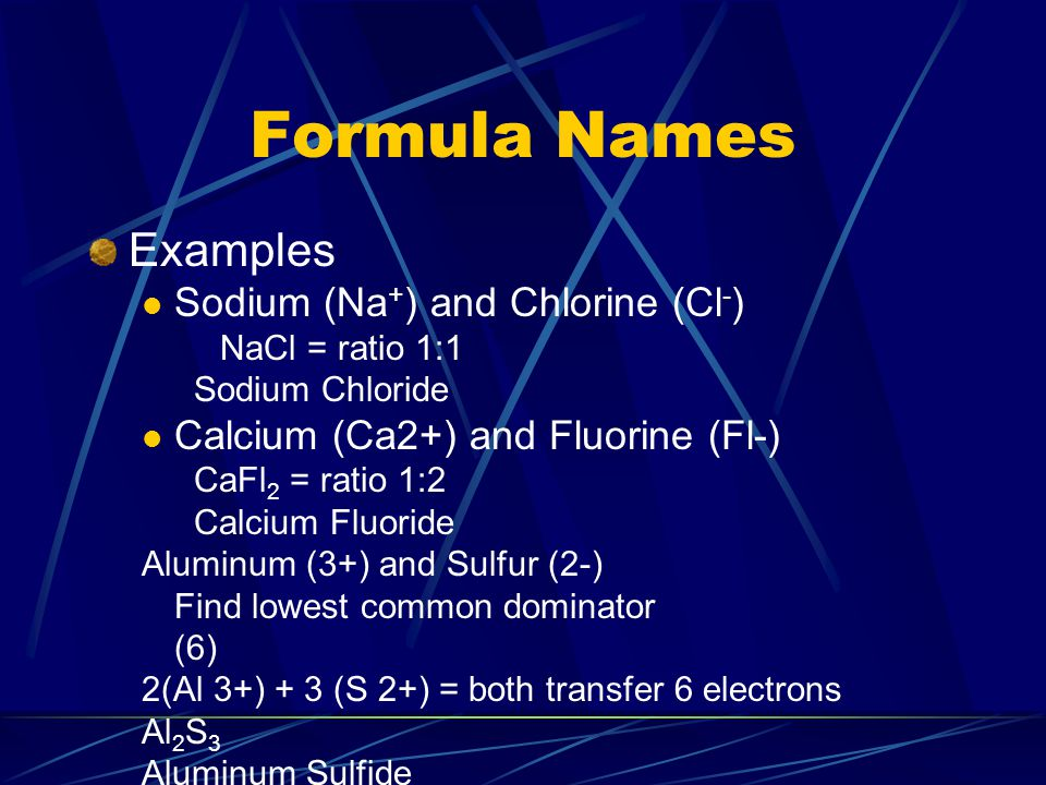 Formula Names Examples Sodium (Na + ) and Chlorine (Cl - ) NaCl = ratio 1:1 Sodium Chloride Calcium (Ca2+) and Fluorine (Fl-) CaFl 2 = ratio 1:2 Calcium Fluoride Aluminum (3+) and Sulfur (2-) Find lowest common dominator (6) 2(Al 3+) + 3 (S 2+) = both transfer 6 electrons Al 2 S 3 Aluminum Sulfide