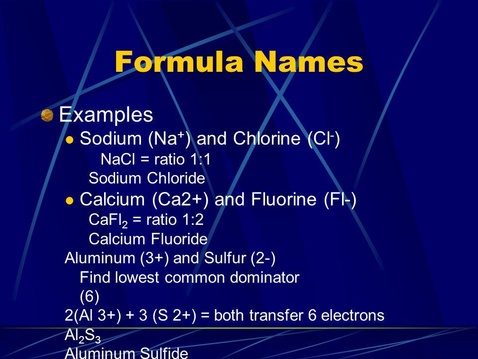 Formula Names Examples Sodium (Na + ) and Chlorine (Cl - ) NaCl = ratio 1:1 Sodium Chloride Calcium (Ca2+) and Fluorine (Fl-) CaFl 2 = ratio 1:2 Calci