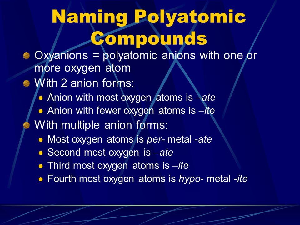 Naming Polyatomic Compounds Oxyanions = polyatomic anions with one or more oxygen atom With 2 anion forms: Anion with most oxygen atoms is –ate Anion with fewer oxygen atoms is –ite With multiple anion forms: Most oxygen atoms is per- metal -ate Second most oxygen is –ate Third most oxygen atoms is –ite Fourth most oxygen atoms is hypo- metal -ite