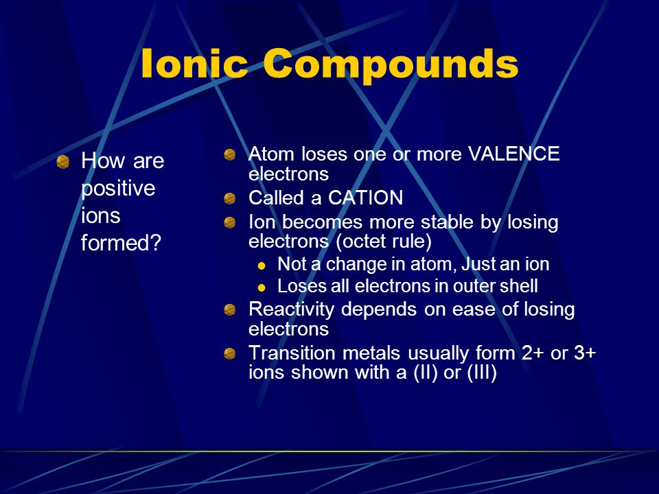 Ionic Compounds How are positive ions formed? Atom loses one or more VALENCE electrons Called a CATION Ion becomes more stable by losing electrons (oc