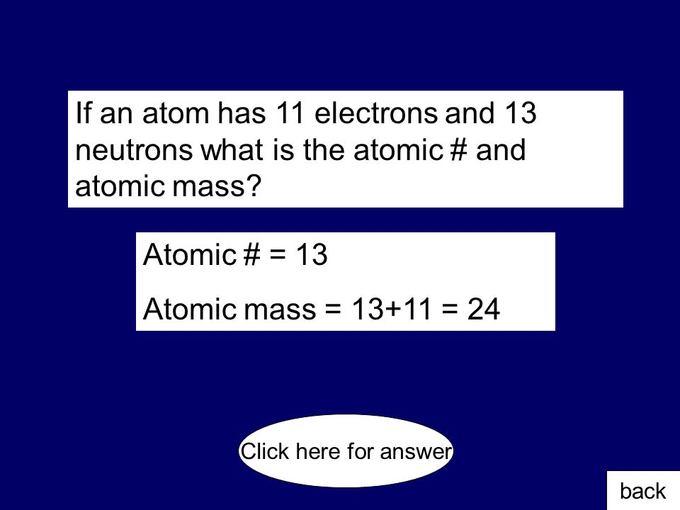 300 If an atom has 18 protons and an atomic mass of 48, how many neutrons are there? back Click here for answer 48 – 18 = 20 neutrons