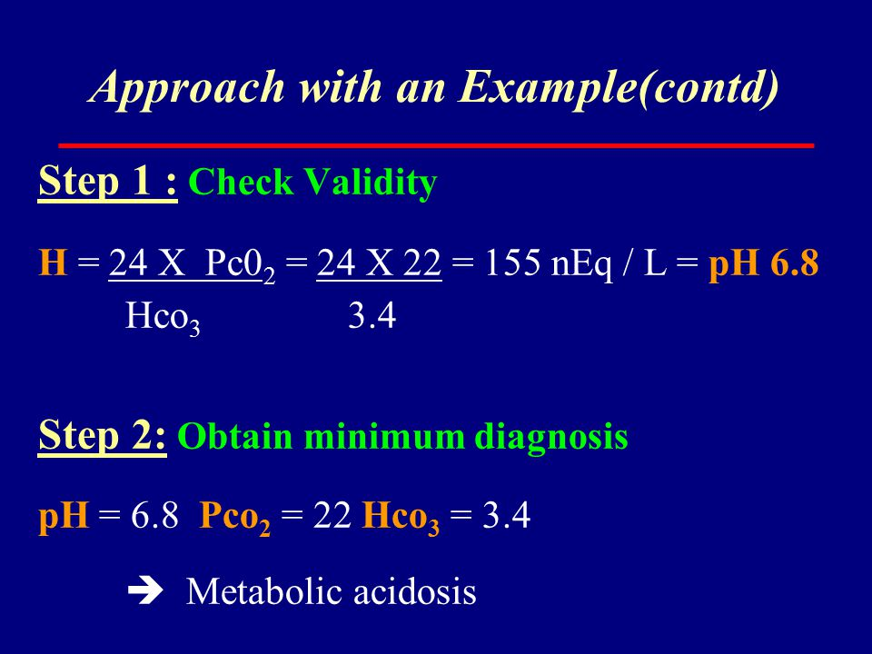 Approach with an Example(contd) Step 1 : Check Validity H = 24 X Pc0 2 = 24 X 22 = 155 nEq / L = pH 6.8 Hco 3 3.4 Step 2: Obtain minimum diagnosis pH