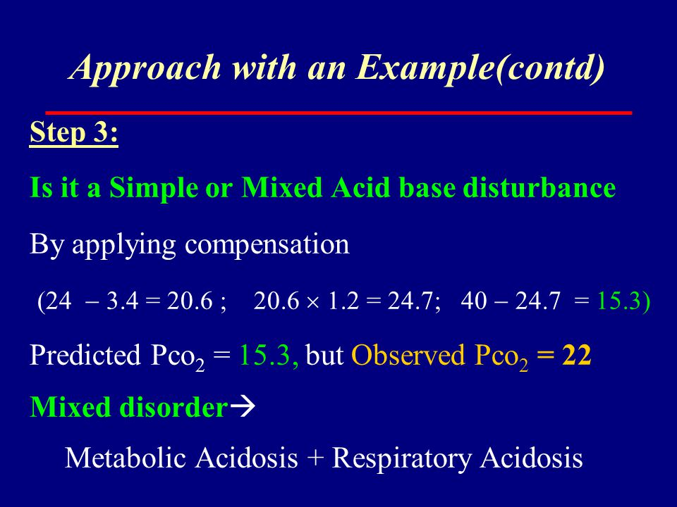 Approach with an Example(contd) Step 3: Is it a Simple or Mixed Acid base disturbance By applying compensation (24  3.4 = 20.6 ; 20.6  1.2 = 24.7; 4