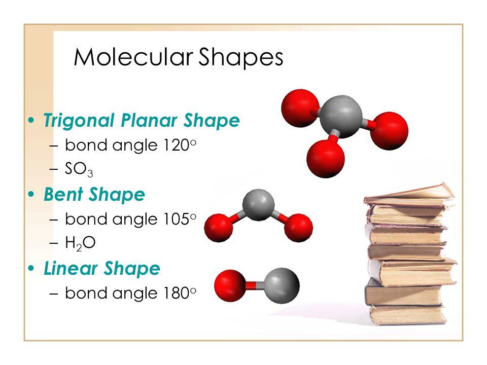 Molecular Shapes Tetrahedral Shape –bond angle 109.47 o –CH 4 Trigonal Pyramidal Shape –bond angle 107 o –NH 3