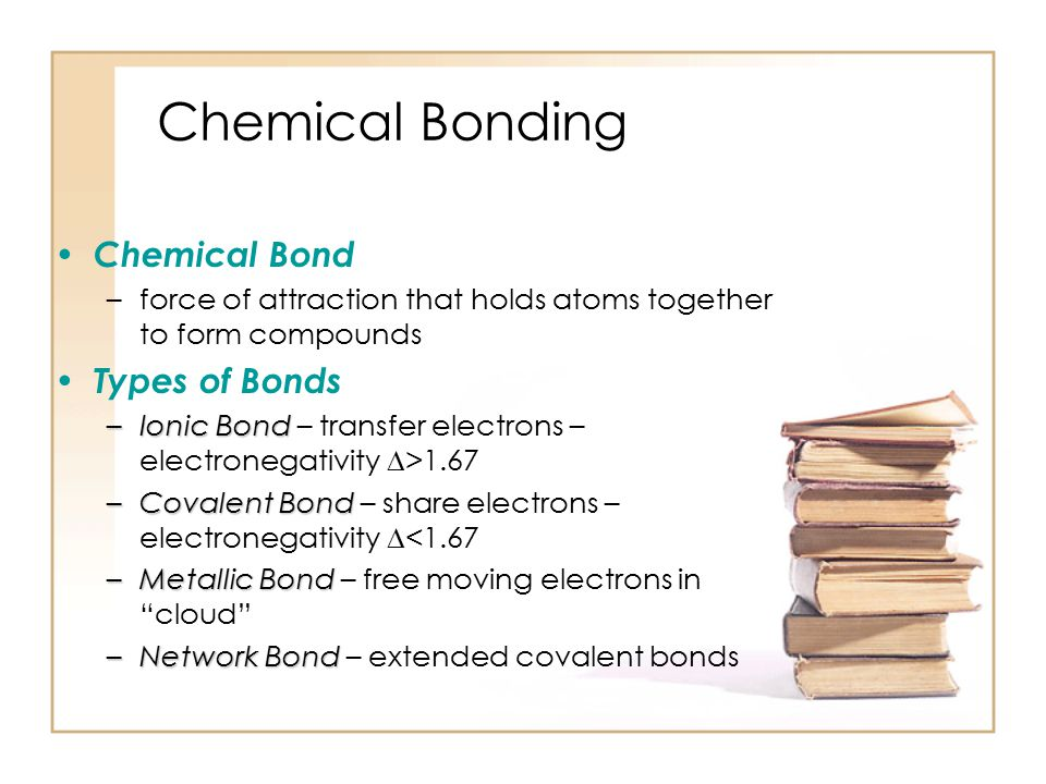 Chemical Bonding Objectives: 1.describe the nature of a chemical bond and its relationship to valence electrons 2.compare ionic and covalent bonding 3.use Lewis Dot Diagrams to represent ionic and covalent compounds 4.describe the relationship between molecular polarity and bond polarity 5.explain the nature and effects of metallic bonding, hydrogen bonding, and van der Waals forces 6.compare the structure and properties of polar and nonpolar molecules 7.compare the four classes of solids: ionic, molecular, metallic, and network