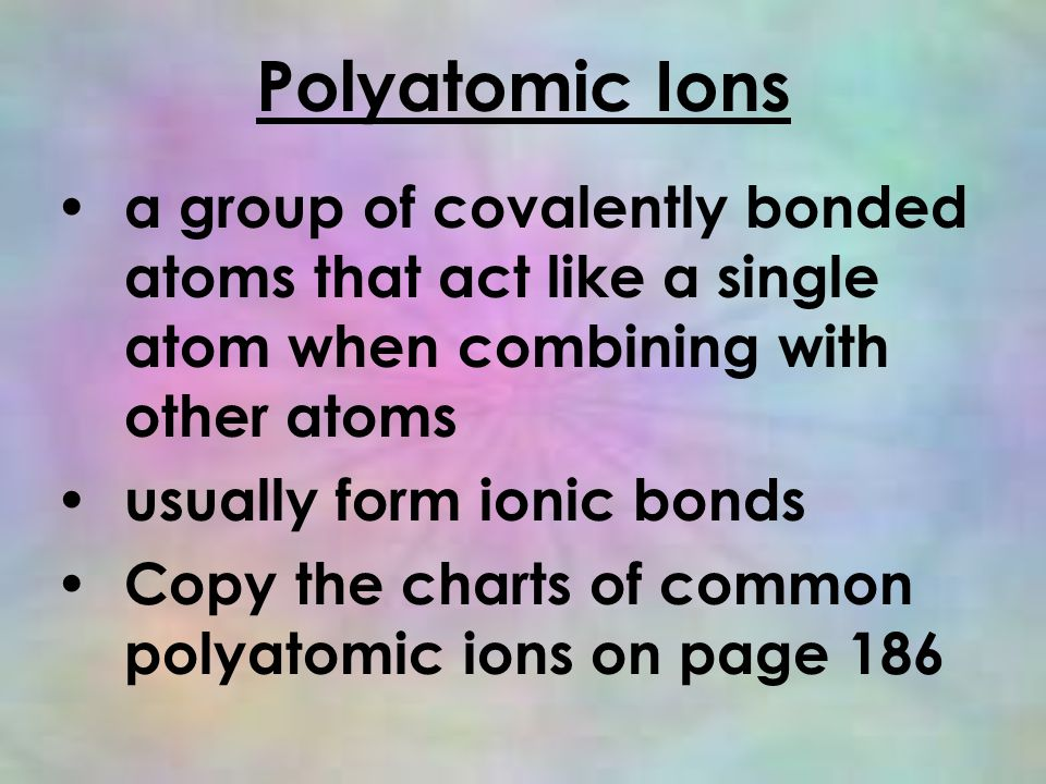 Polyatomic Ions a group of covalently bonded atoms that act like a single atom when combining with other atoms usually form ionic bonds Copy the charts of common polyatomic ions on page 186