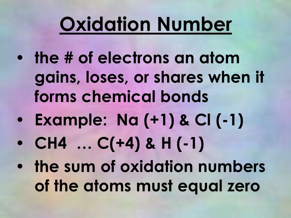 Oxidation Number the # of electrons an atom gains, loses, or shares when it forms chemical bonds Example: Na (+1) & Cl (-1) CH4 … C(+4) & H (-1) the sum of oxidation numbers of the atoms must equal zero