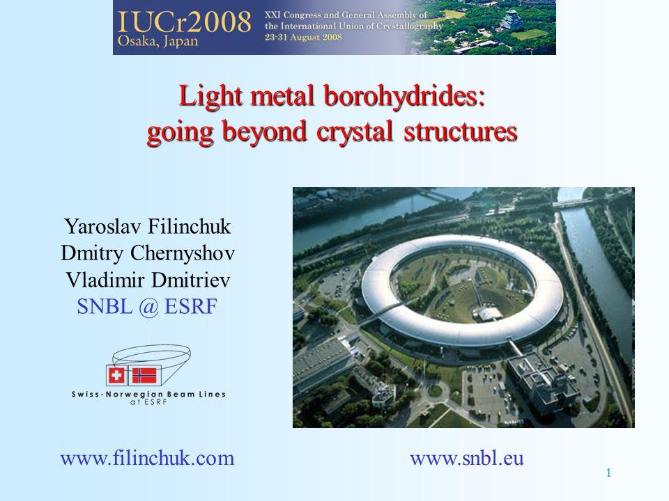 1 Light metal borohydrides: going beyond crystal structures Yaroslav Filinchuk Dmitry Chernyshov Vladimir Dmitriev SNBL @ ESRF www.filinchuk.comwww.snbl.eu