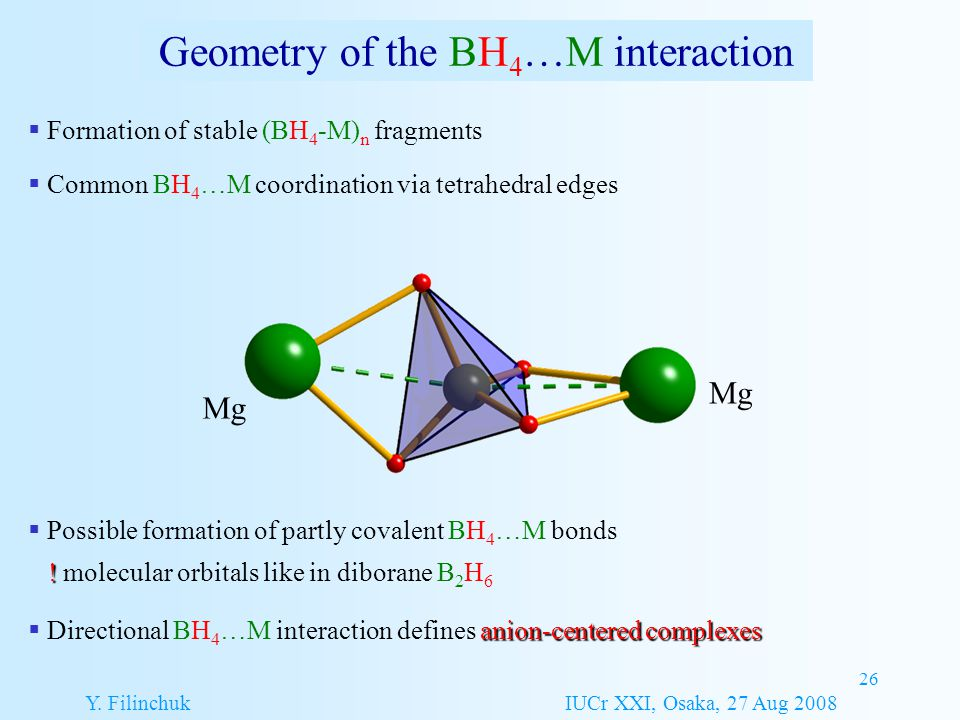 26 Geometry of the BH 4 …M interaction Y. Filinchuk IUCr XXI, Osaka, 27 Aug 2008  Formation of stable (BH 4 -M) n fragments  Common BH 4 …M coordina
