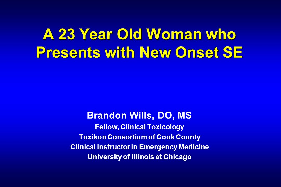 A 23 Year Old Woman who Presents with New Onset SE Brandon Wills, DO, MS Fellow, Clinical Toxicology Toxikon Consortium of Cook County Clinical Instructor in Emergency Medicine University of Illinois at Chicago