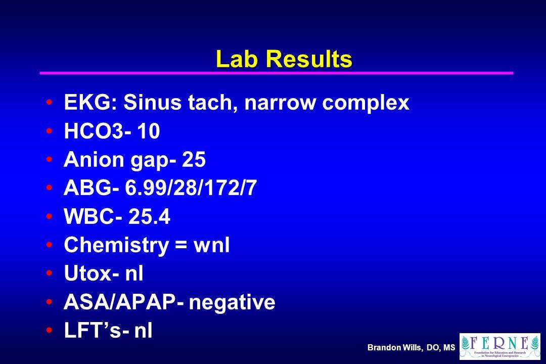 Brandon Wills, DO, MS Lab Results EKG: Sinus tach, narrow complex HCO3- 10 Anion gap- 25 ABG- 6.99/28/172/7 WBC- 25.4 Chemistry = wnl Utox- nl ASA/APAP- negative LFT's- nl