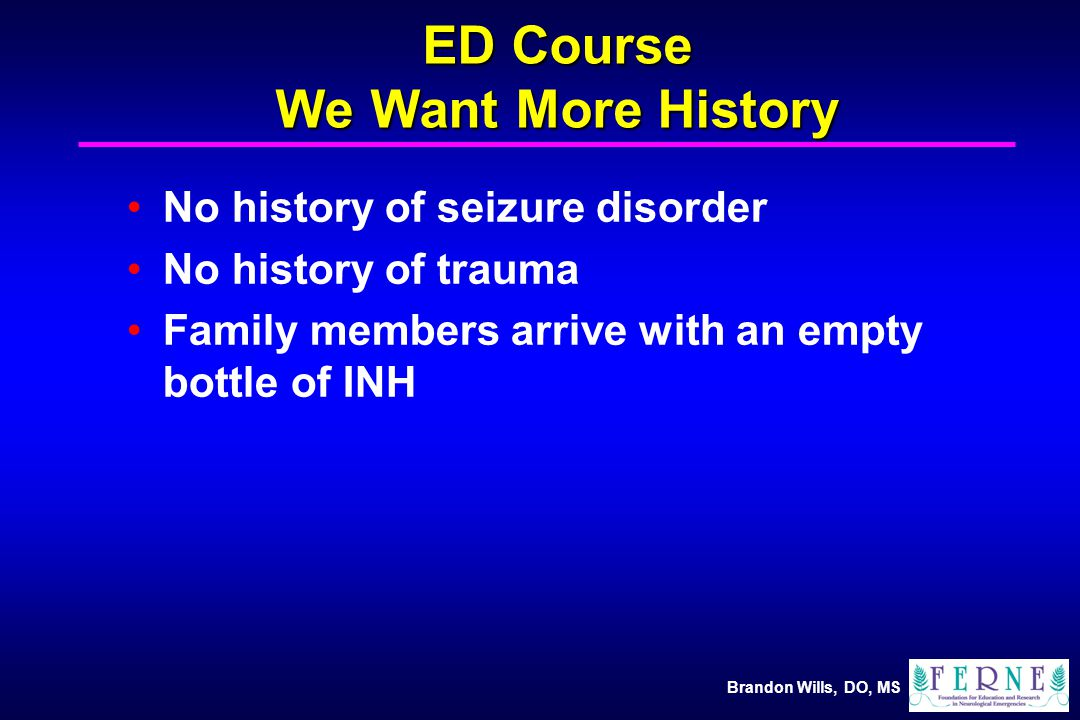 Brandon Wills, DO, MS ED Course We Want More History No history of seizure disorder No history of trauma Family members arrive with an empty bottle of INH